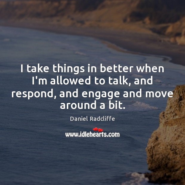 I take things in better when I'm allowed to talk, and respond, Daniel Radcliffe Picture Quote
