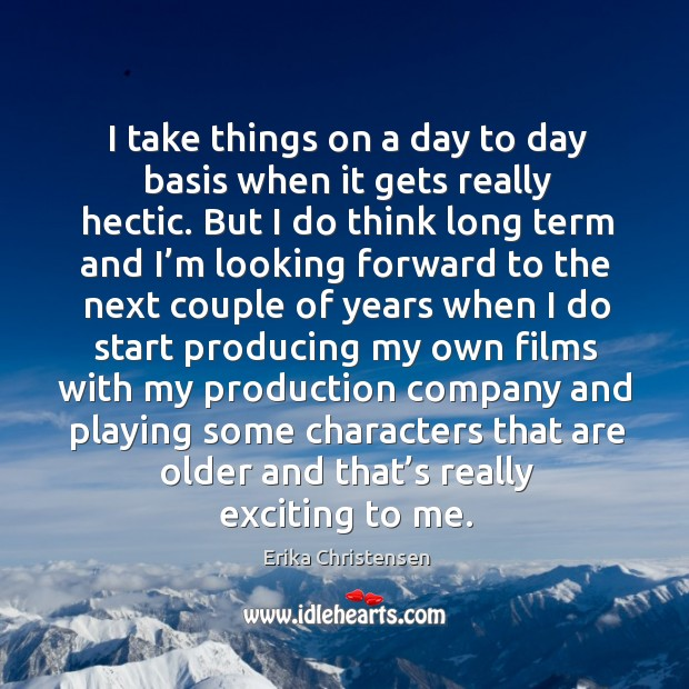 I take things on a day to day basis when it gets really hectic. Erika Christensen Picture Quote