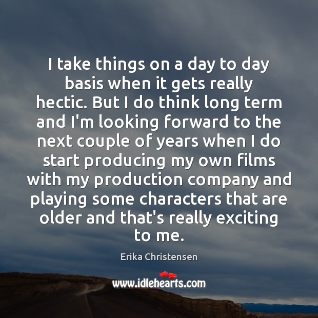 I take things on a day to day basis when it gets Erika Christensen Picture Quote