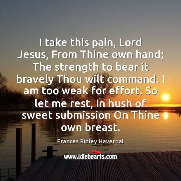 I take this pain, Lord Jesus, From Thine own hand; The strength Submission Quotes Image