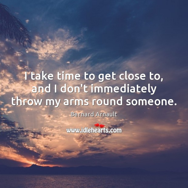I take time to get close to, and I don't immediately throw my arms round someone. Image