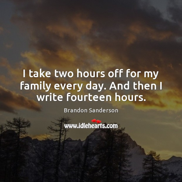 I take two hours off for my family every day. And then I write fourteen hours. Brandon Sanderson Picture Quote