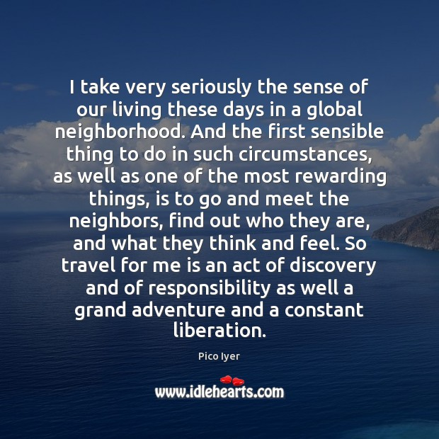I take very seriously the sense of our living these days in Pico Iyer Picture Quote