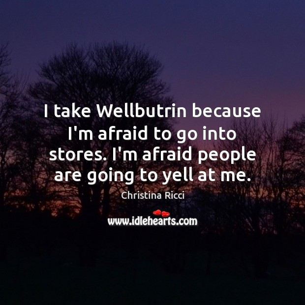 I take Wellbutrin because I'm afraid to go into stores. I'm afraid Christina Ricci Picture Quote