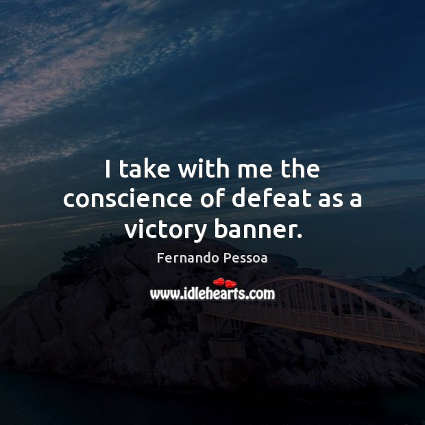 I take with me the conscience of defeat as a victory banner. Fernando Pessoa Picture Quote