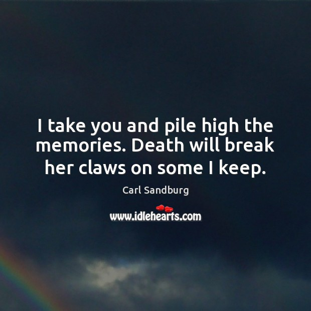 I take you and pile high the memories. Death will break her claws on some I keep. Carl Sandburg Picture Quote