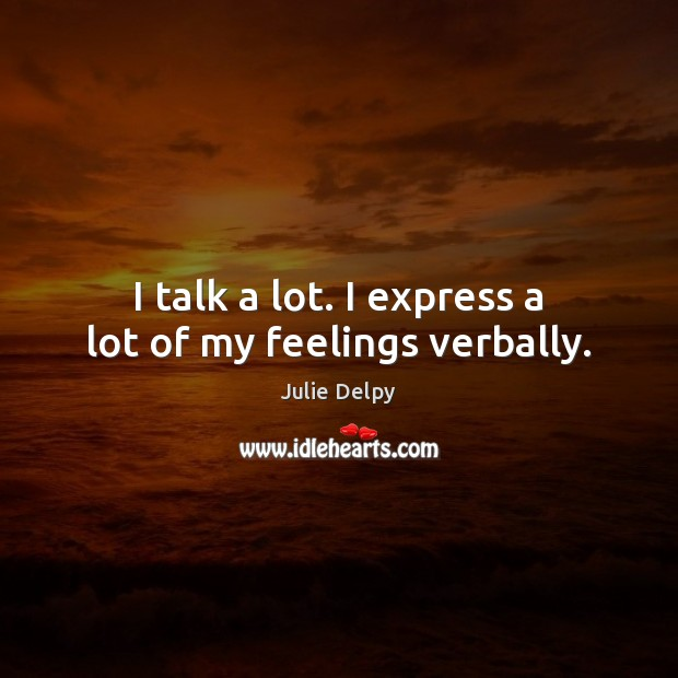 I talk a lot. I express a lot of my feelings verbally. Julie Delpy Picture Quote