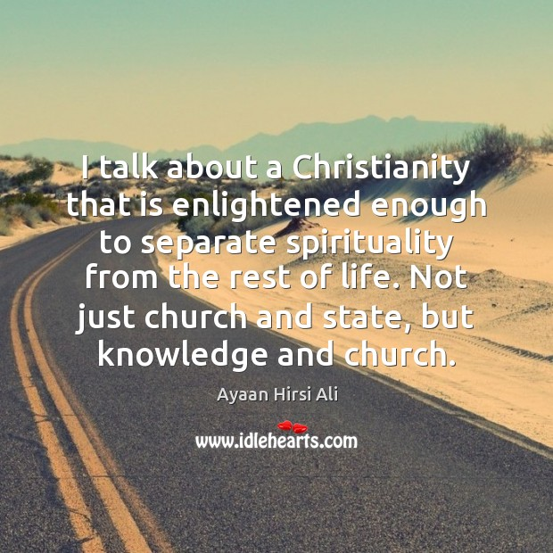 I talk about a Christianity that is enlightened enough to separate spirituality Ayaan Hirsi Ali Picture Quote