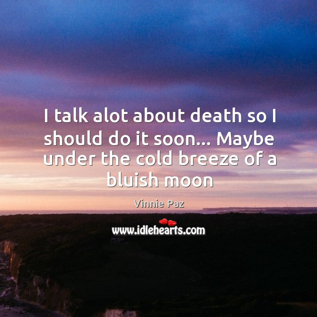 I talk alot about death so I should do it soon… Maybe Vinnie Paz Picture Quote