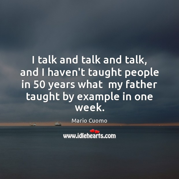 I talk and talk and talk, and I haven't taught people in 50 Mario Cuomo Picture Quote