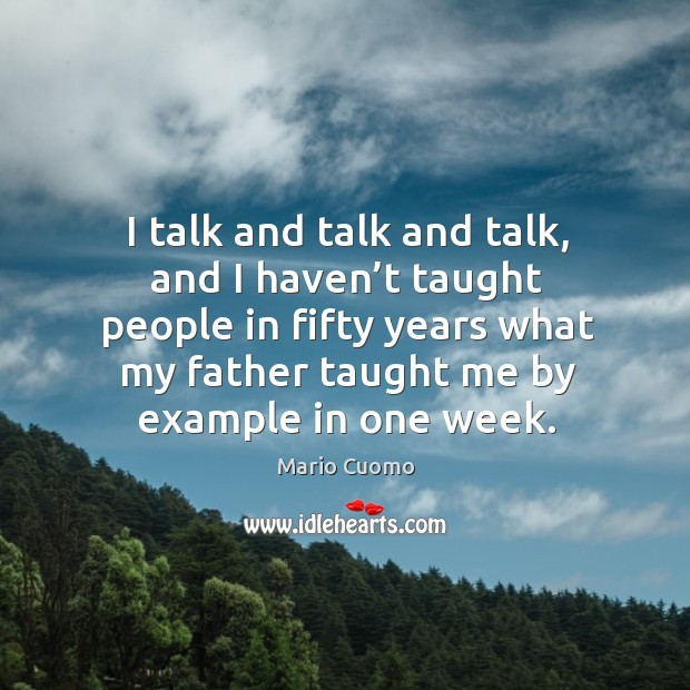 I talk and talk and talk, and I haven't taught people in fifty years what my father taught me by example in one week. Image
