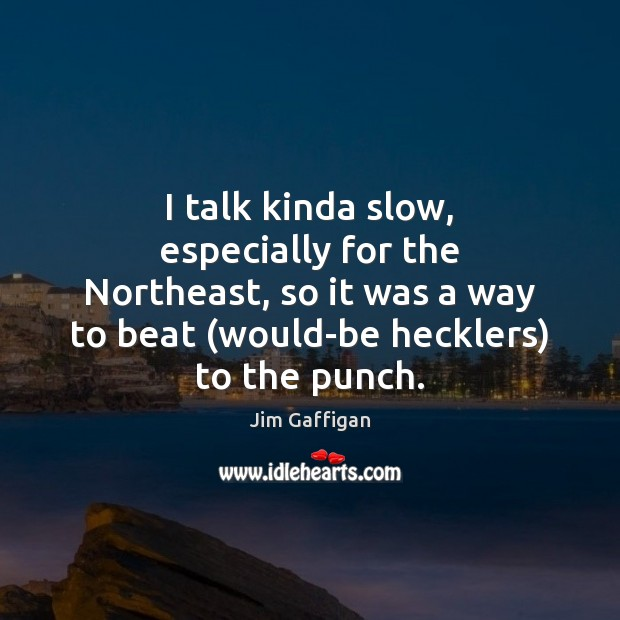 I talk kinda slow, especially for the Northeast, so it was a Image