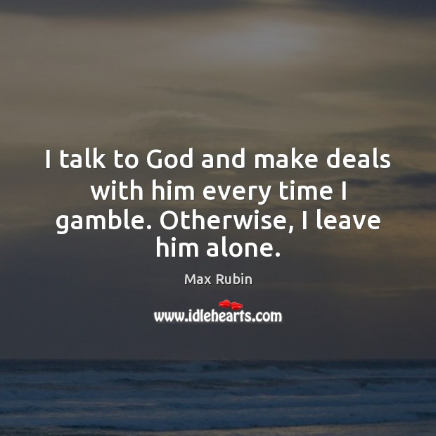I talk to God and make deals with him every time I gamble. Otherwise, I leave him alone. Image