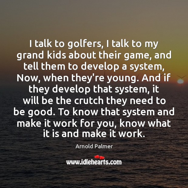 Image, I talk to golfers, I talk to my grand kids about their