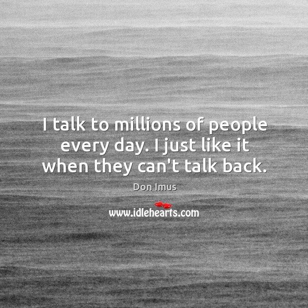 I talk to millions of people every day. I just like it when they can't talk back. Image