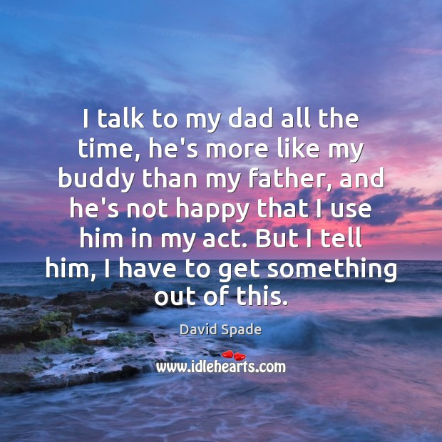 David Spade Picture Quote image saying: I talk to my dad all the time, he's more like my