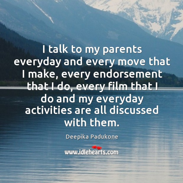 I talk to my parents everyday and every move that I make, Deepika Padukone Picture Quote