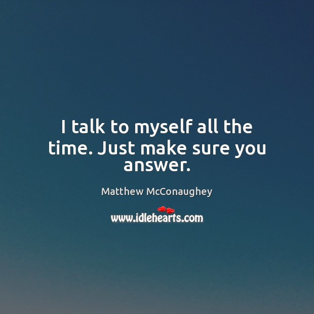 I talk to myself all the time. Just make sure you answer. Image