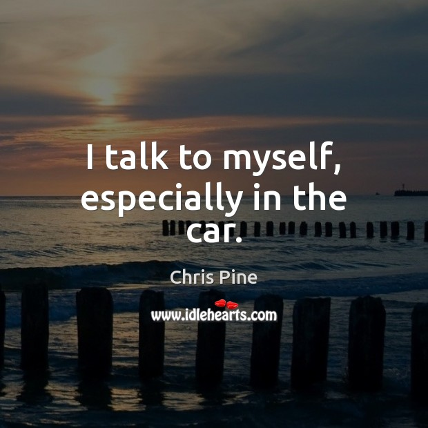I talk to myself, especially in the car. Image