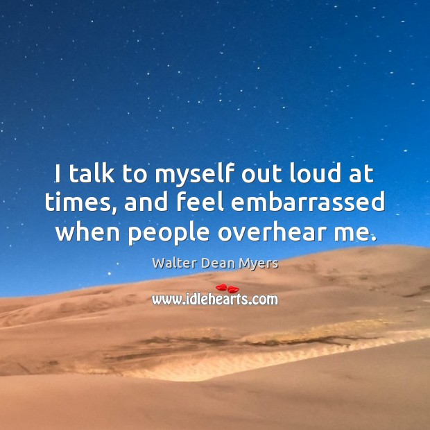 I talk to myself out loud at times, and feel embarrassed when people overhear me. Image