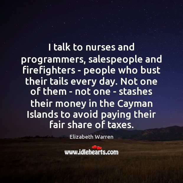 I talk to nurses and programmers, salespeople and firefighters – people who Elizabeth Warren Picture Quote