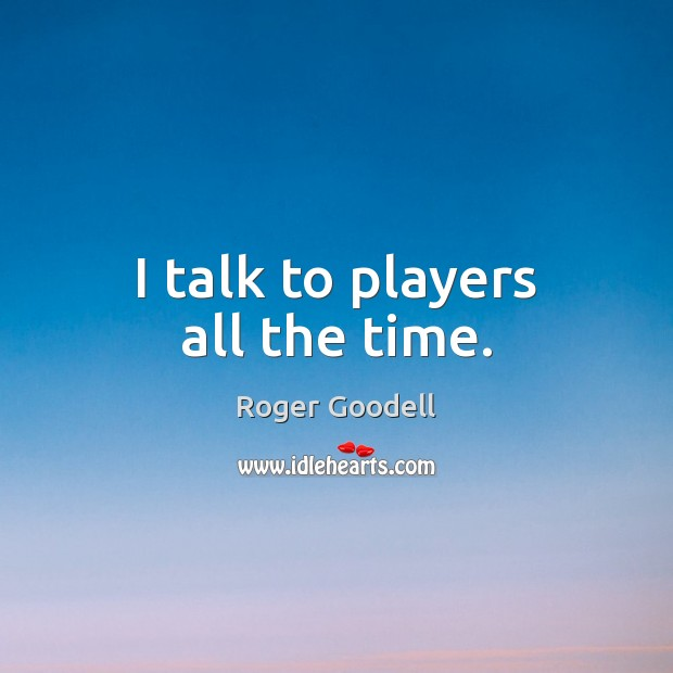 I talk to players all the time. Image