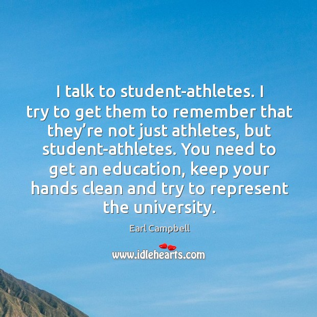I talk to student-athletes. I try to get them to remember that they're not just athletes Earl Campbell Picture Quote