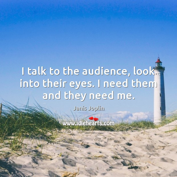 Image, I talk to the audience, look into their eyes. I need them and they need me.