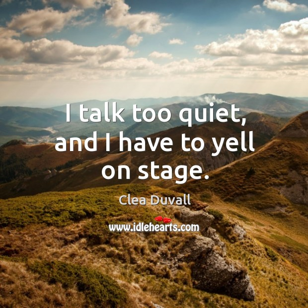 I talk too quiet, and I have to yell on stage. Image