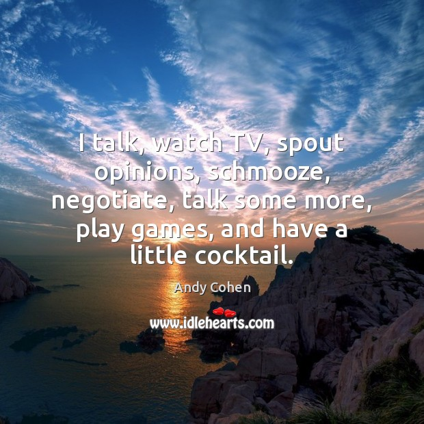 I talk, watch TV, spout opinions, schmooze, negotiate, talk some more, play Andy Cohen Picture Quote