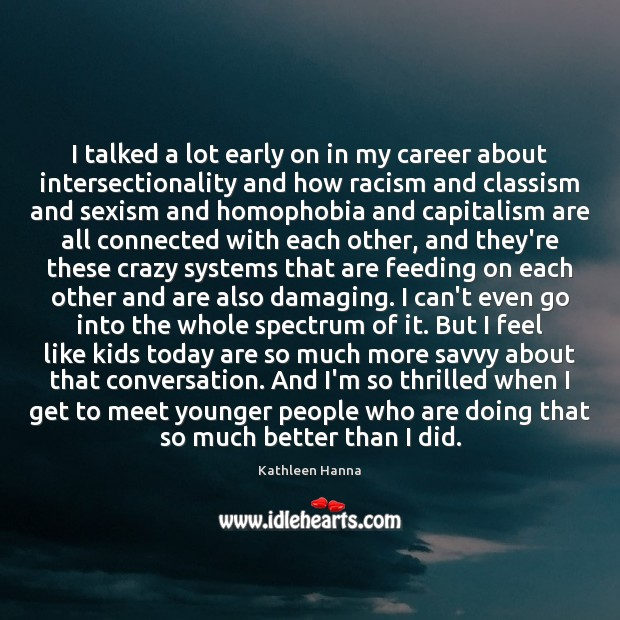 I talked a lot early on in my career about intersectionality and Kathleen Hanna Picture Quote