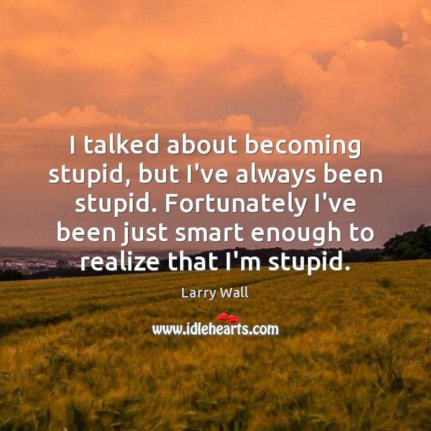 I talked about becoming stupid, but I've always been stupid. Fortunately I've Larry Wall Picture Quote