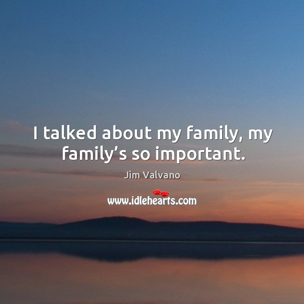 Image, I talked about my family, my family's so important.
