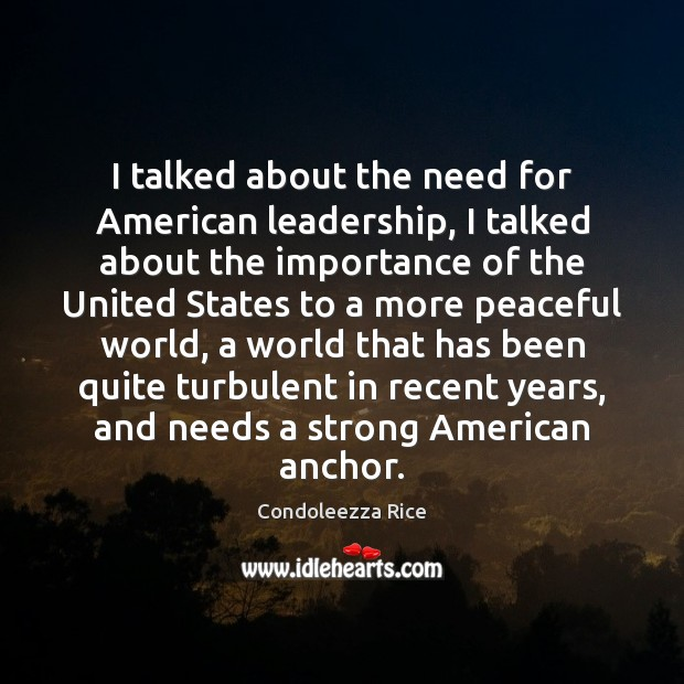 I talked about the need for American leadership, I talked about the Condoleezza Rice Picture Quote
