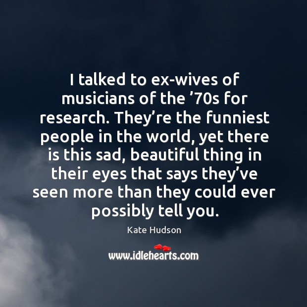I talked to ex-wives of musicians of the '70s for research. Kate Hudson Picture Quote