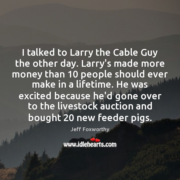 I talked to Larry the Cable Guy the other day. Larry's made Image