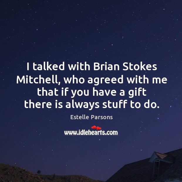 I talked with brian stokes mitchell, who agreed with me that if you have a gift there is always stuff to do. Estelle Parsons Picture Quote
