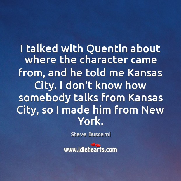 I talked with Quentin about where the character came from, and he Image