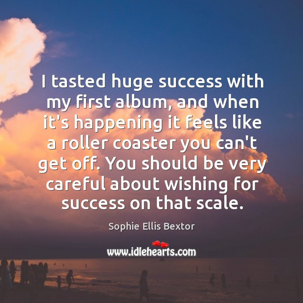 I tasted huge success with my first album, and when it's happening Sophie Ellis Bextor Picture Quote
