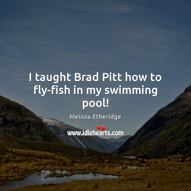 I taught Brad Pitt how to fly-fish in my swimming pool! Melissa Etheridge Picture Quote