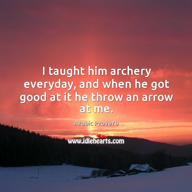 I taught him archery everyday, and when he got good at it he throw an arrow at me. Arabic Proverbs Image