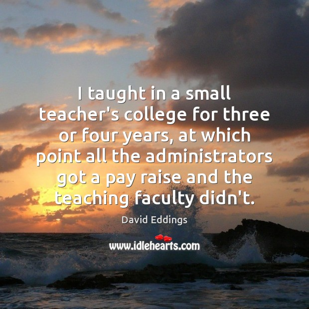 I taught in a small teacher's college for three or four years, David Eddings Picture Quote