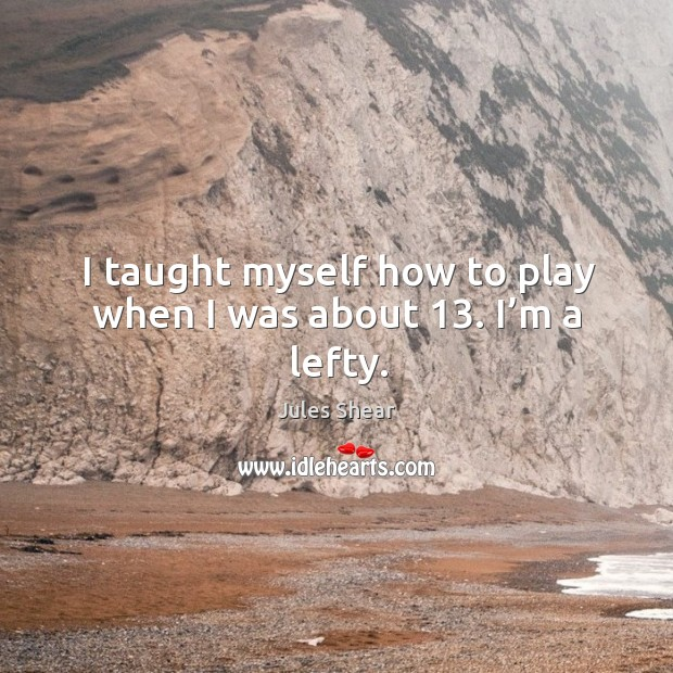 I taught myself how to play when I was about 13. I'm a lefty. Image