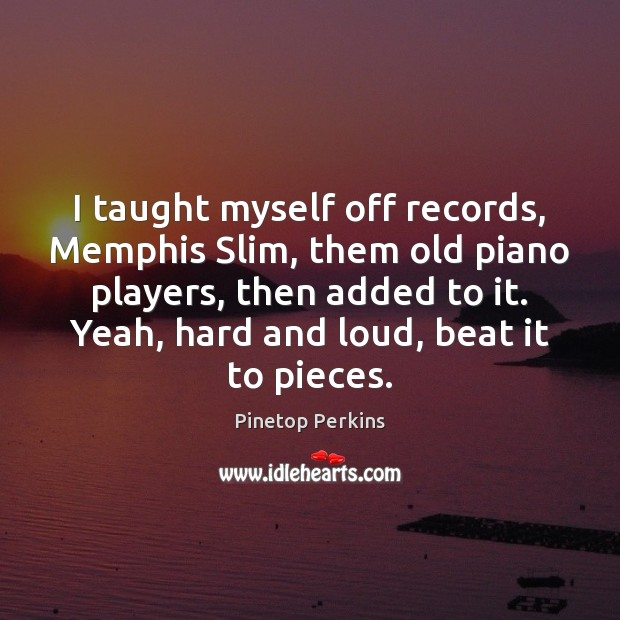 I taught myself off records, Memphis Slim, them old piano players, then Image