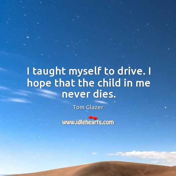 I taught myself to drive. I hope that the child in me never dies. Image