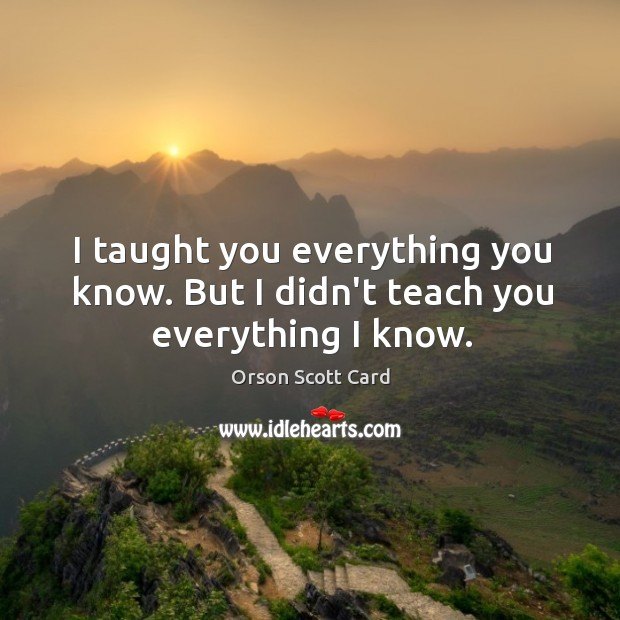 I taught you everything you know. But I didn't teach you everything I know. Image