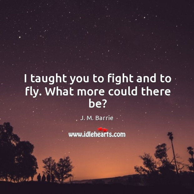 I taught you to fight and to fly. What more could there be? Image