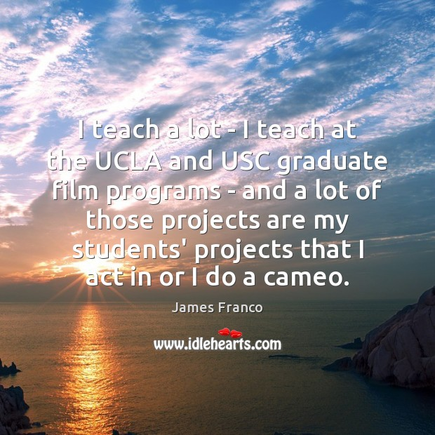 I teach a lot – I teach at the UCLA and USC James Franco Picture Quote