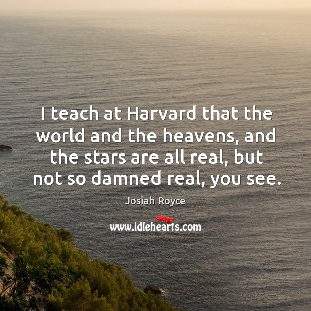 I teach at harvard that the world and the heavens, and the stars are all real, but not so damned real, you see. Josiah Royce Picture Quote