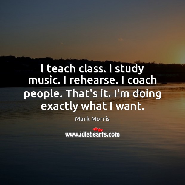I teach class. I study music. I rehearse. I coach people. That's Mark Morris Picture Quote